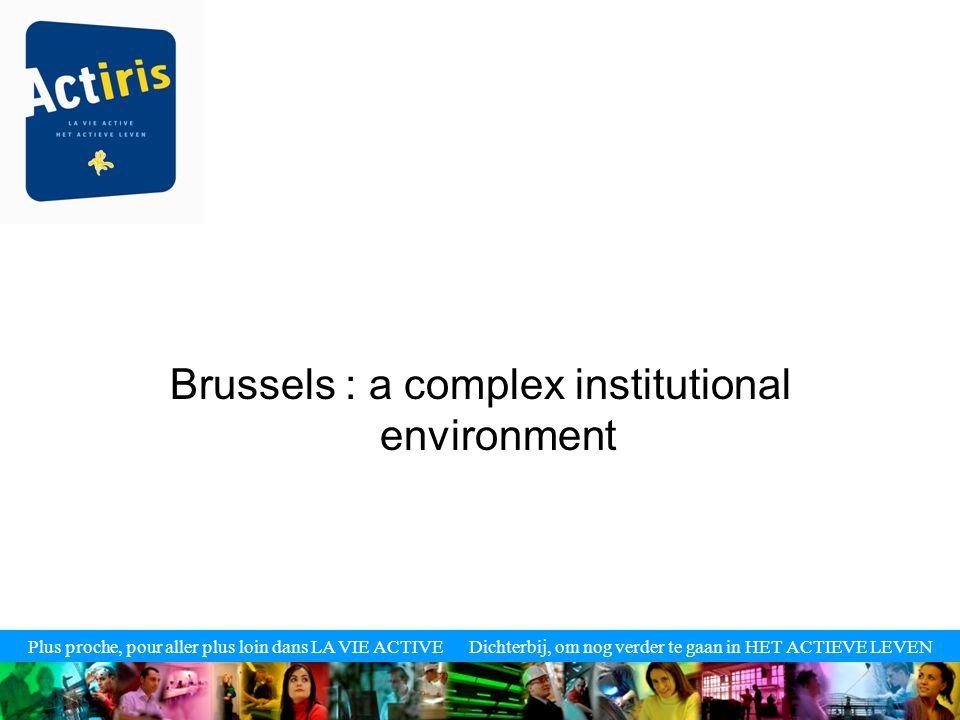 Plus proche, pour aller plus loin dans LA VIE ACTIVE Dichterbij, om nog verder te gaan in HET ACTIEVE LEVEN Brussels : a complex institutional environ