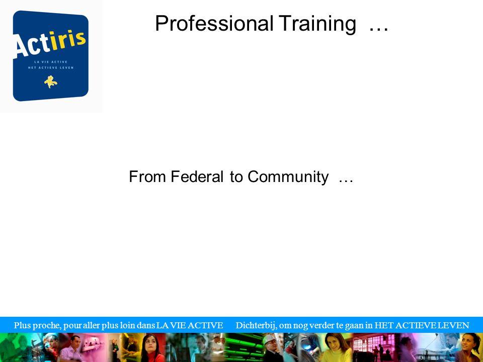 Plus proche, pour aller plus loin dans LA VIE ACTIVE Dichterbij, om nog verder te gaan in HET ACTIEVE LEVEN Professional Training … From Federal to Community …