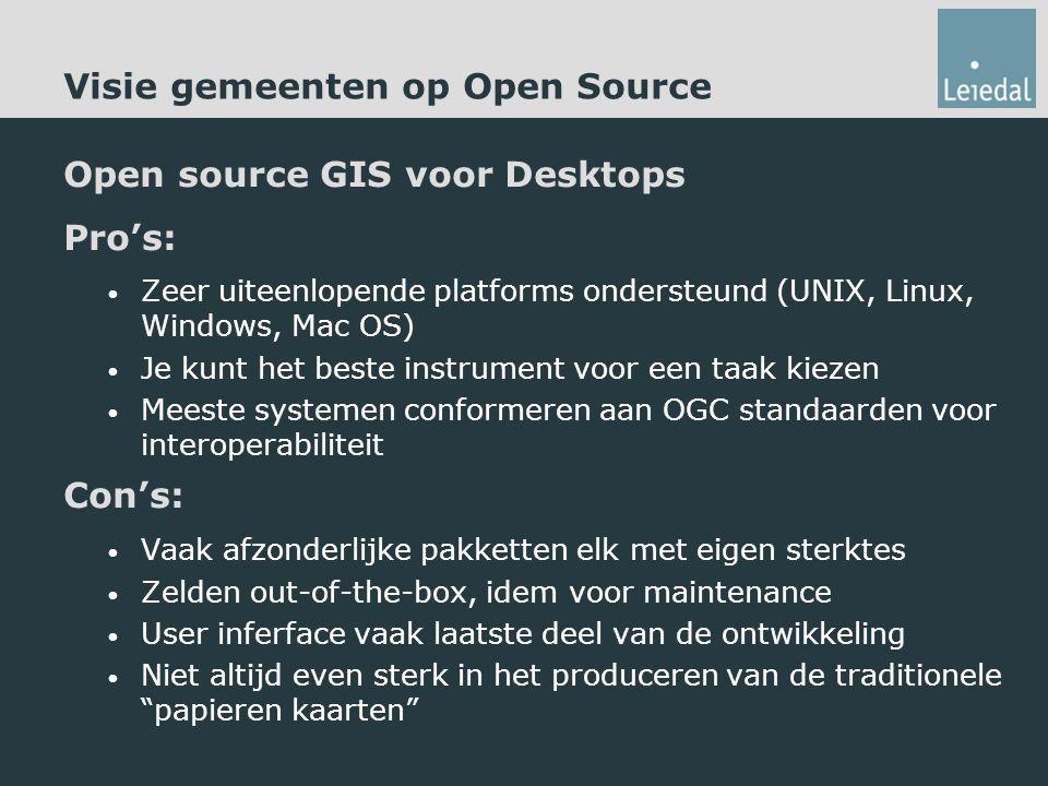 Visie gemeenten op Open Source Open source GIS voor Desktops Pro's: Zeer uiteenlopende platforms ondersteund (UNIX, Linux, Windows, Mac OS) Je kunt het beste instrument voor een taak kiezen Meeste systemen conformeren aan OGC standaarden voor interoperabiliteit Con's: Vaak afzonderlijke pakketten elk met eigen sterktes Zelden out-of-the-box, idem voor maintenance User inferface vaak laatste deel van de ontwikkeling Niet altijd even sterk in het produceren van de traditionele papieren kaarten