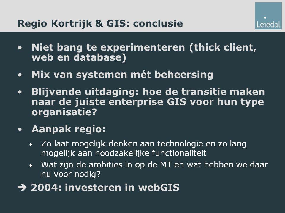 Regio Kortrijk & GIS: conclusie Niet bang te experimenteren (thick client, web en database) Mix van systemen mét beheersing Blijvende uitdaging: hoe de transitie maken naar de juiste enterprise GIS voor hun type organisatie.