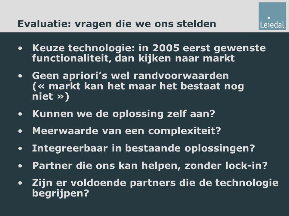 Evaluatie: vragen die we ons stelden Keuze technologie: in 2005 eerst gewenste functionaliteit, dan kijken naar markt Geen apriori's wel randvoorwaarden (« markt kan het maar het bestaat nog niet ») Kunnen we de oplossing zelf aan.
