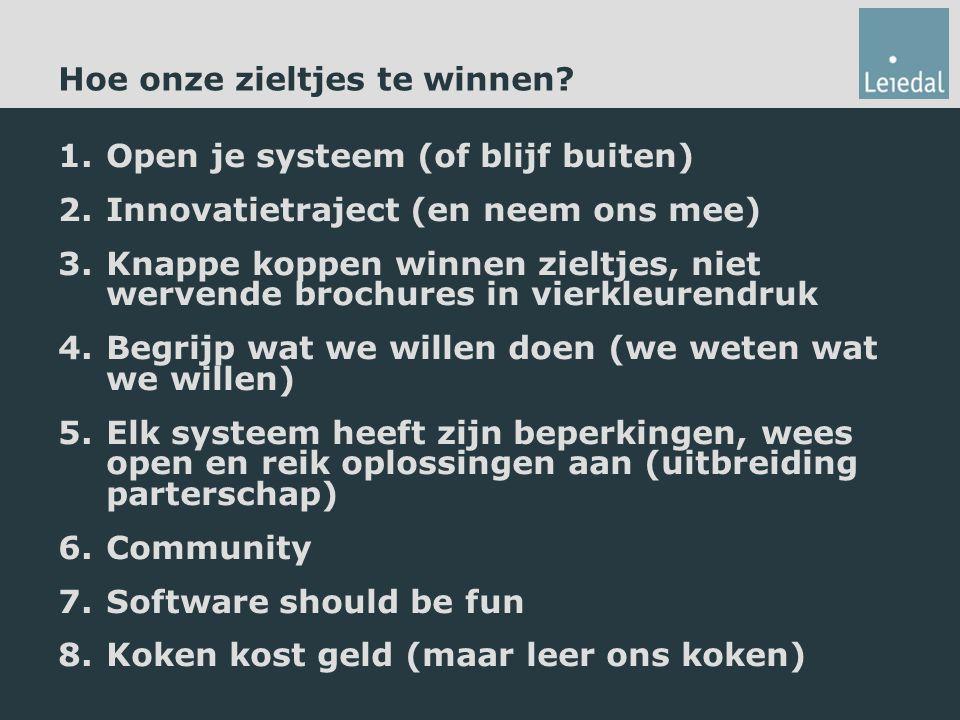 1.Open je systeem (of blijf buiten) 2.Innovatietraject (en neem ons mee) 3.Knappe koppen winnen zieltjes, niet wervende brochures in vierkleurendruk 4.Begrijp wat we willen doen (we weten wat we willen) 5.Elk systeem heeft zijn beperkingen, wees open en reik oplossingen aan (uitbreiding parterschap) 6.Community 7.Software should be fun 8.Koken kost geld (maar leer ons koken) Hoe onze zieltjes te winnen