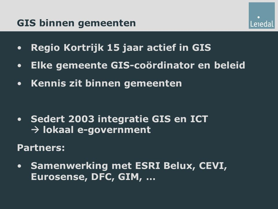 GIS binnen gemeenten Regio Kortrijk 15 jaar actief in GIS Elke gemeente GIS-coördinator en beleid Kennis zit binnen gemeenten Sedert 2003 integratie GIS en ICT  lokaal e-government Partners: Samenwerking met ESRI Belux, CEVI, Eurosense, DFC, GIM, …