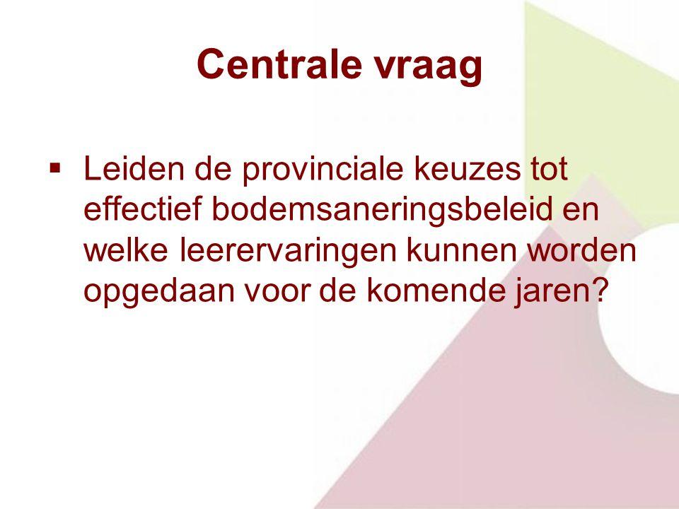 Centrale vraag  Leiden de provinciale keuzes tot effectief bodemsaneringsbeleid en welke leerervaringen kunnen worden opgedaan voor de komende jaren?