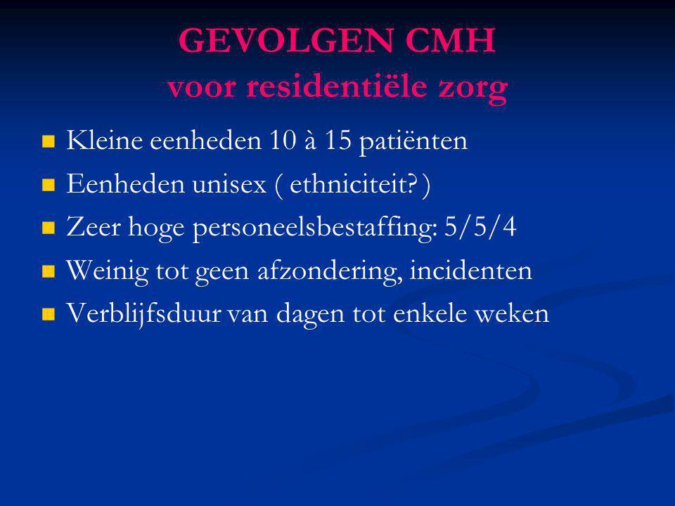 GEVOLGEN CMH voor residentiële zorg Kleine eenheden 10 à 15 patiënten Eenheden unisex ( ethniciteit? ) Zeer hoge personeelsbestaffing: 5/5/4 Weinig to