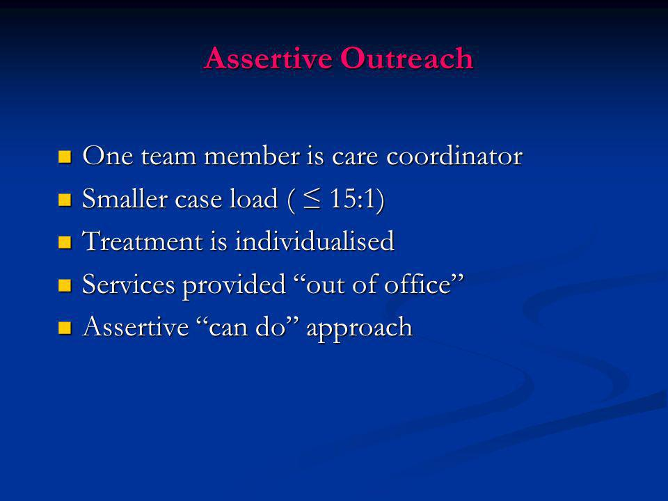 Assertive Outreach One team member is care coordinator One team member is care coordinator Smaller case load ( ≤ 15:1) Smaller case load ( ≤ 15:1) Tre