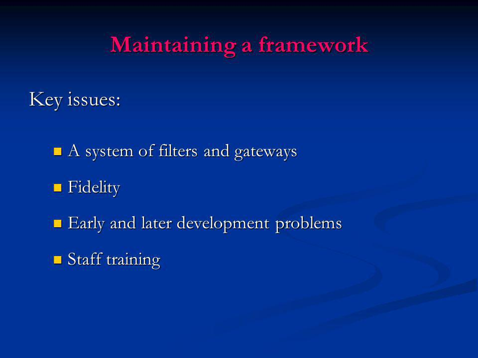 Maintaining a framework Key issues: A system of filters and gateways A system of filters and gateways Fidelity Fidelity Early and later development pr