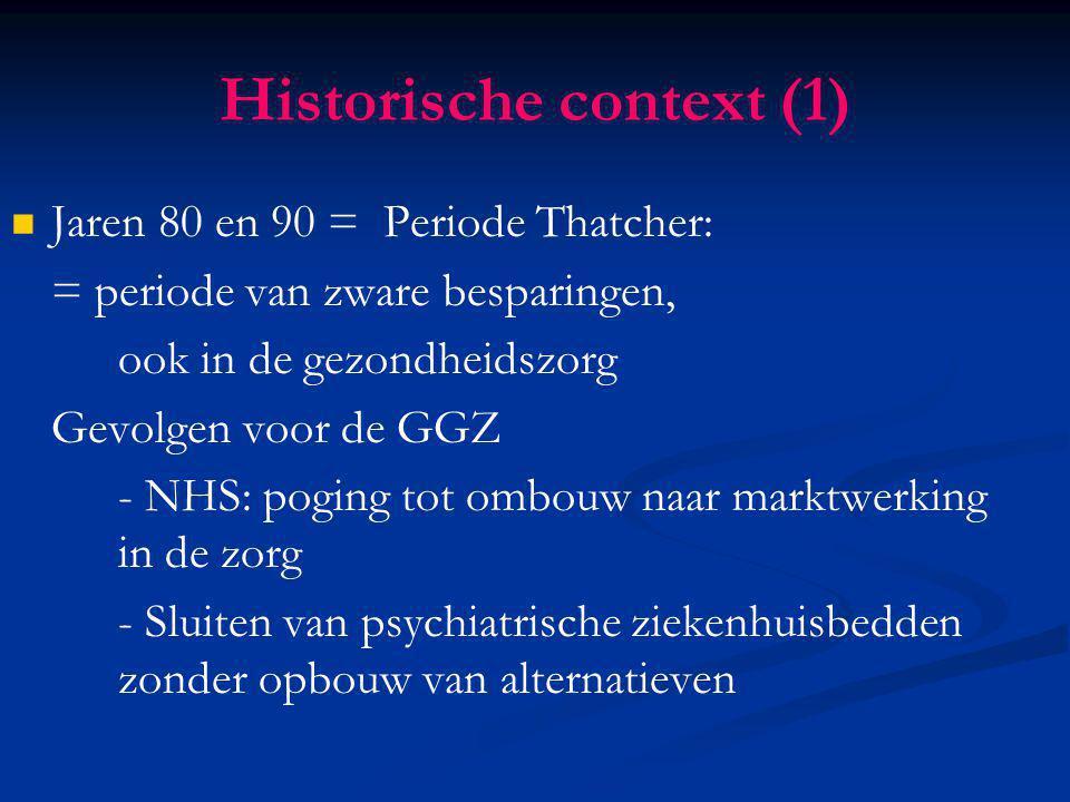Historische context (1) Jaren 80 en 90 = Periode Thatcher: = periode van zware besparingen, ook in de gezondheidszorg Gevolgen voor de GGZ - NHS: pogi
