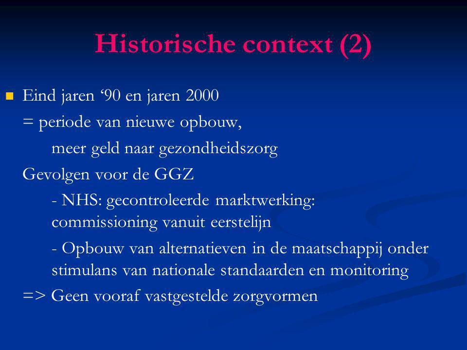Historische context (2) Eind jaren '90 en jaren 2000 = periode van nieuwe opbouw, meer geld naar gezondheidszorg Gevolgen voor de GGZ - NHS: gecontrol