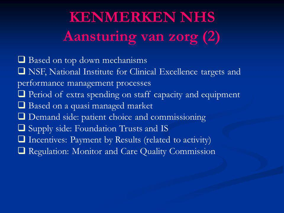 KENMERKEN NHS Aansturing van zorg (2)  Based on top down mechanisms  NSF, National Institute for Clinical Excellence targets and performance managem