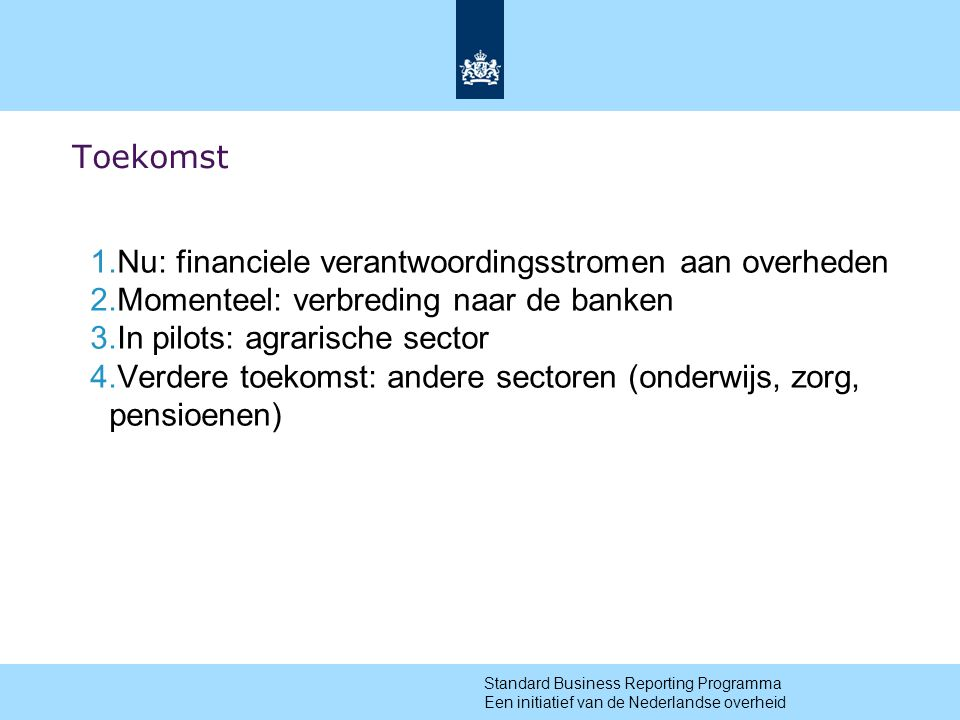 12 Toekomst 1.Nu: financiele verantwoordingsstromen aan overheden 2.Momenteel: verbreding naar de banken 3.In pilots: agrarische sector 4.Verdere toekomst: andere sectoren (onderwijs, zorg, pensioenen) Standard Business Reporting Programma Een initiatief van de Nederlandse overheid