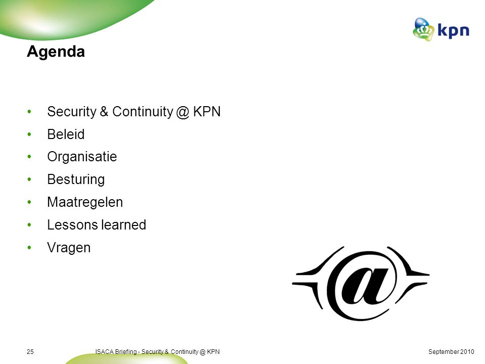 September 2010ISACA Briefing - Security & Continuity @ KPN25 Agenda Security & Continuity @ KPN Beleid Organisatie Besturing Maatregelen Lessons learned Vragen