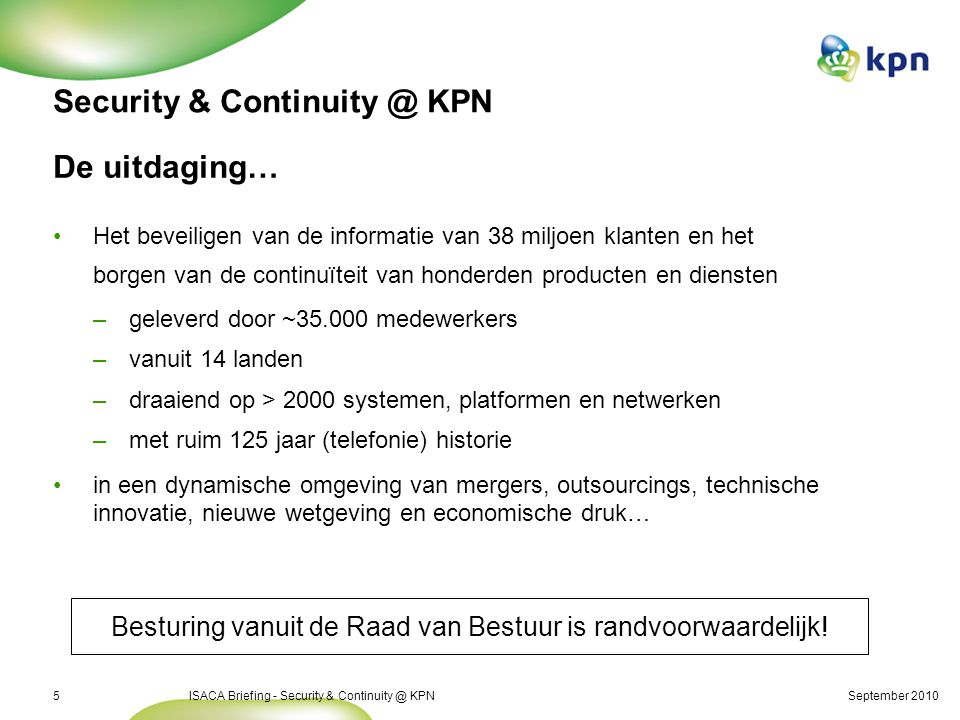 September 2010ISACA Briefing - Security & Continuity @ KPN5 Security & Continuity @ KPN De uitdaging… Het beveiligen van de informatie van 38 miljoen