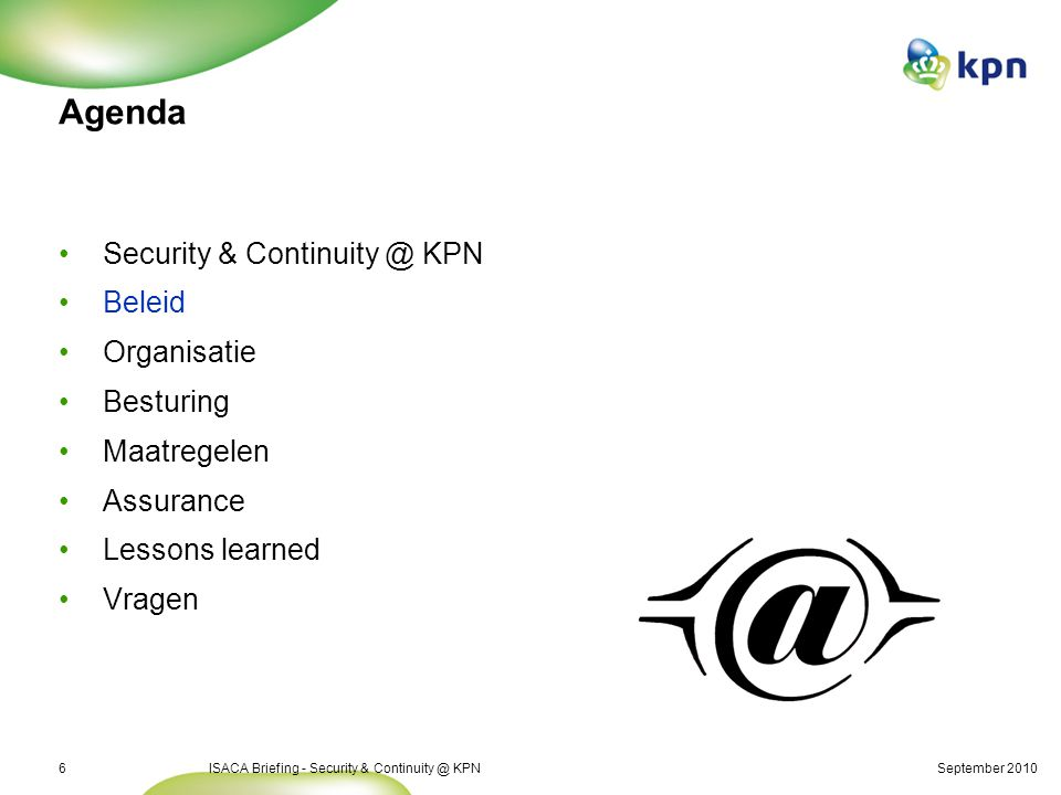 September 2010ISACA Briefing - Security & Continuity @ KPN6 Agenda Security & Continuity @ KPN Beleid Organisatie Besturing Maatregelen Assurance Lessons learned Vragen