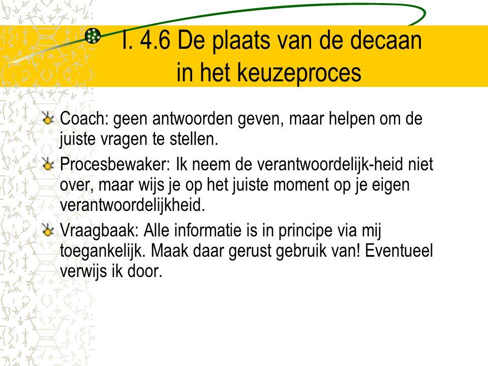 I. 4.6 De plaats van de decaan in het keuzeproces Coach: geen antwoorden geven, maar helpen om de juiste vragen te stellen. Procesbewaker: Ik neem de