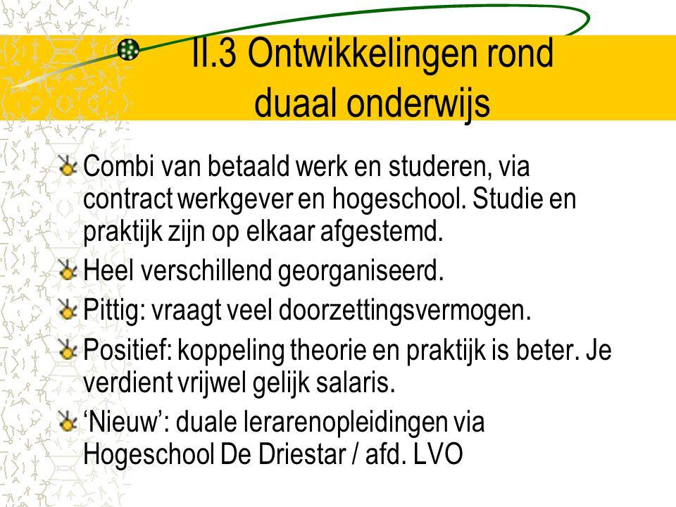 II.3 Ontwikkelingen rond duaal onderwijs Combi van betaald werk en studeren, via contract werkgever en hogeschool. Studie en praktijk zijn op elkaar a