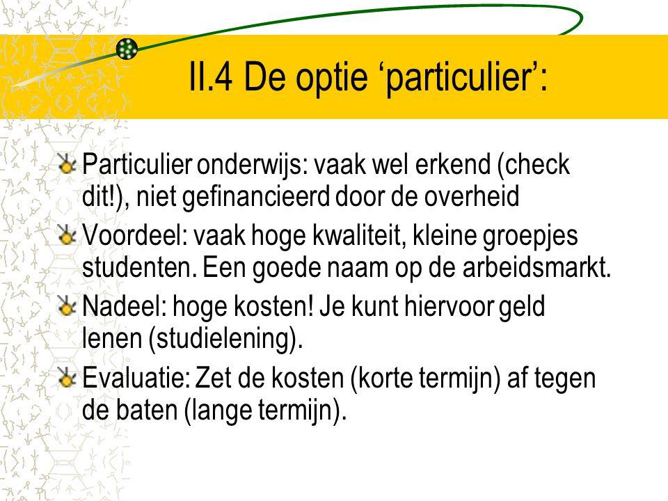 II.4 De optie 'particulier': Particulier onderwijs: vaak wel erkend (check dit!), niet gefinancieerd door de overheid Voordeel: vaak hoge kwaliteit, k
