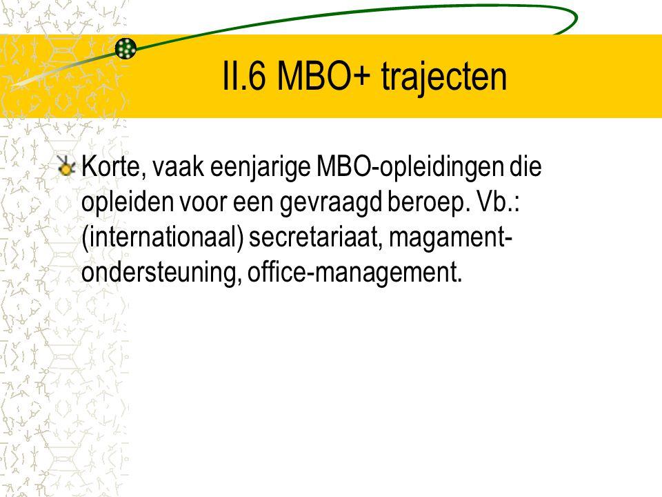 II.6 MBO+ trajecten Korte, vaak eenjarige MBO-opleidingen die opleiden voor een gevraagd beroep. Vb.: (internationaal) secretariaat, magament- onderst
