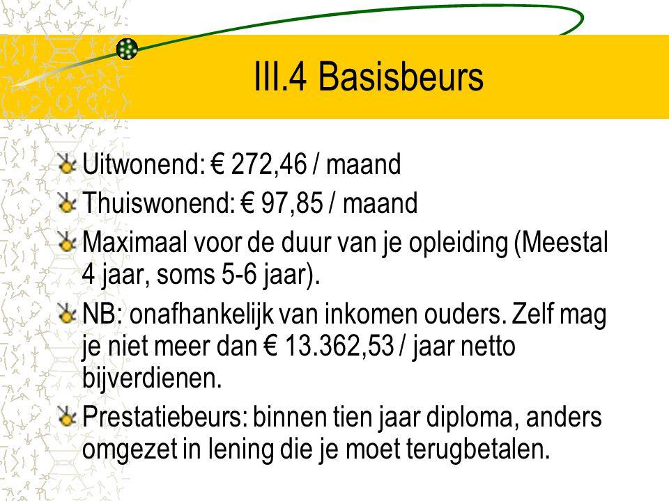 III.4 Basisbeurs Uitwonend: € 272,46 / maand Thuiswonend: € 97,85 / maand Maximaal voor de duur van je opleiding (Meestal 4 jaar, soms 5-6 jaar). NB: