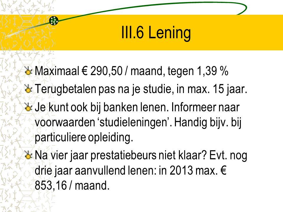 III.6 Lening Maximaal € 290,50 / maand, tegen 1,39 % Terugbetalen pas na je studie, in max. 15 jaar. Je kunt ook bij banken lenen. Informeer naar voor