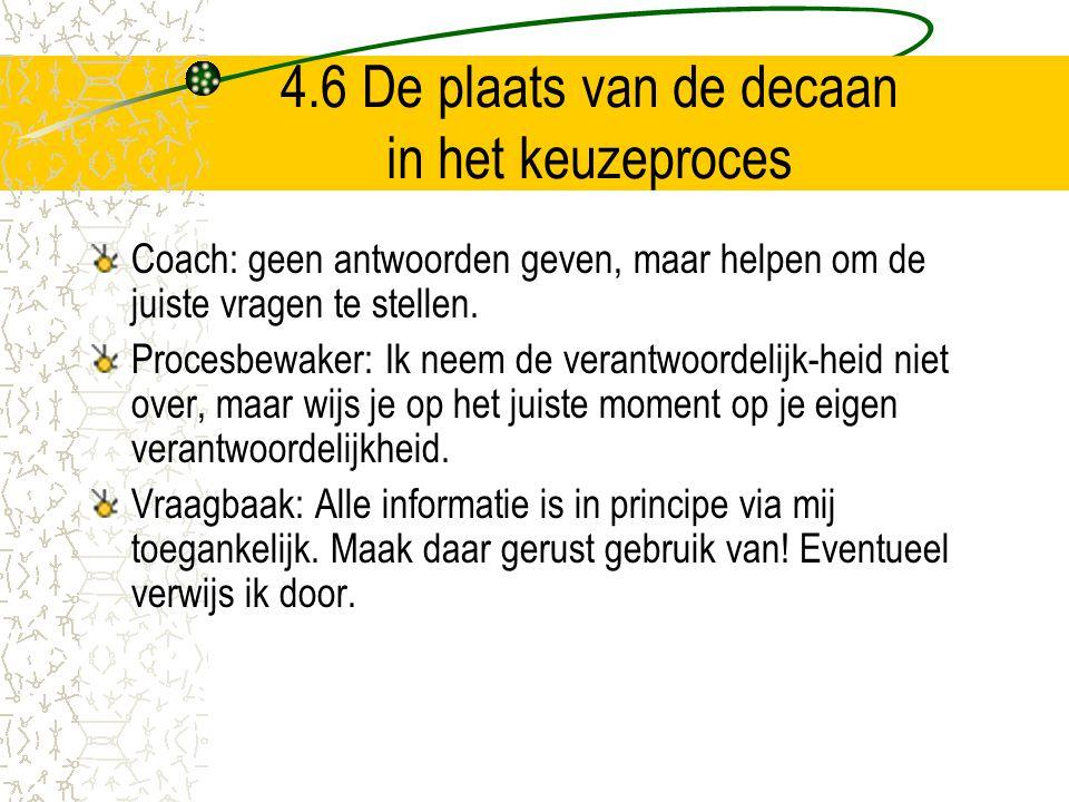 4.6 De plaats van de decaan in het keuzeproces Coach: geen antwoorden geven, maar helpen om de juiste vragen te stellen. Procesbewaker: Ik neem de ver