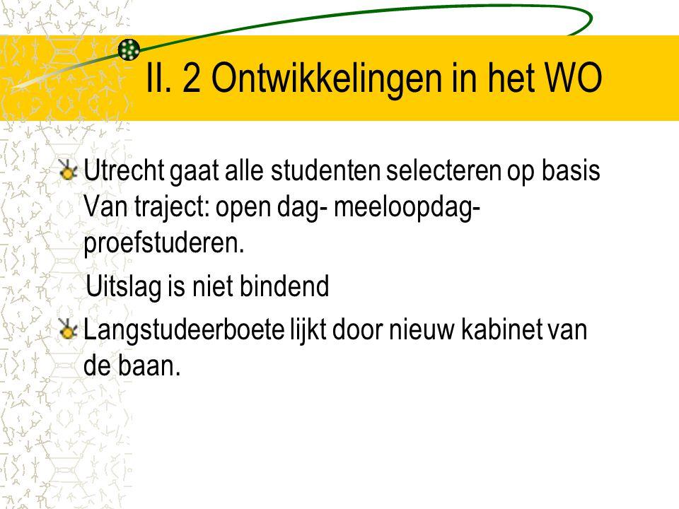II. 2 Ontwikkelingen in het WO Utrecht gaat alle studenten selecteren op basis Van traject: open dag- meeloopdag- proefstuderen. Uitslag is niet binde