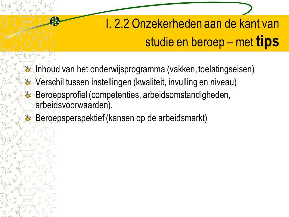 I. 2.2 Onzekerheden aan de kant van studie en beroep – met tips Inhoud van het onderwijsprogramma (vakken, toelatingseisen) Verschil tussen instelling
