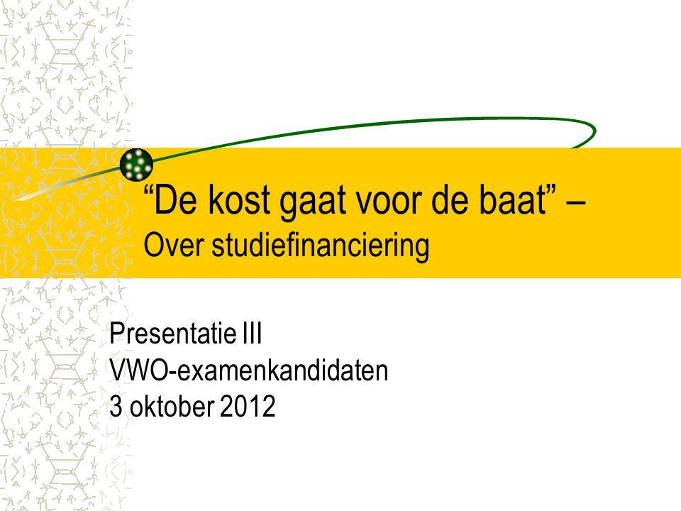 """""""De kost gaat voor de baat"""" – Over studiefinanciering Presentatie III VWO-examenkandidaten 3 oktober 2012"""