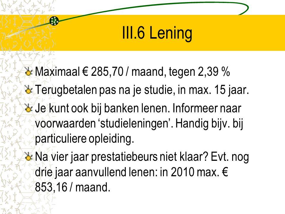III.6 Lening Maximaal € 285,70 / maand, tegen 2,39 % Terugbetalen pas na je studie, in max. 15 jaar. Je kunt ook bij banken lenen. Informeer naar voor