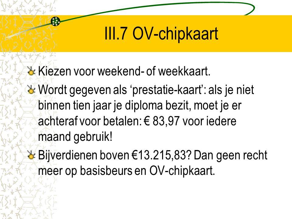 III.7 OV-chipkaart Kiezen voor weekend- of weekkaart. Wordt gegeven als 'prestatie-kaart': als je niet binnen tien jaar je diploma bezit, moet je er a