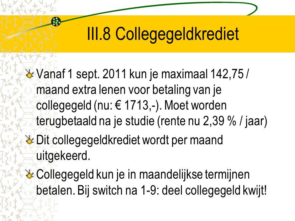 III.8 Collegegeldkrediet Vanaf 1 sept. 2011 kun je maximaal 142,75 / maand extra lenen voor betaling van je collegegeld (nu: € 1713,-). Moet worden te
