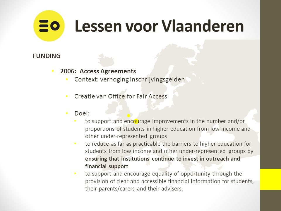 Lessen voor Vlaanderen FUNDING 2006: Access Agreements Context: verhoging inschrijvingsgelden Creatie van Office for Fair Access Doel: to support and