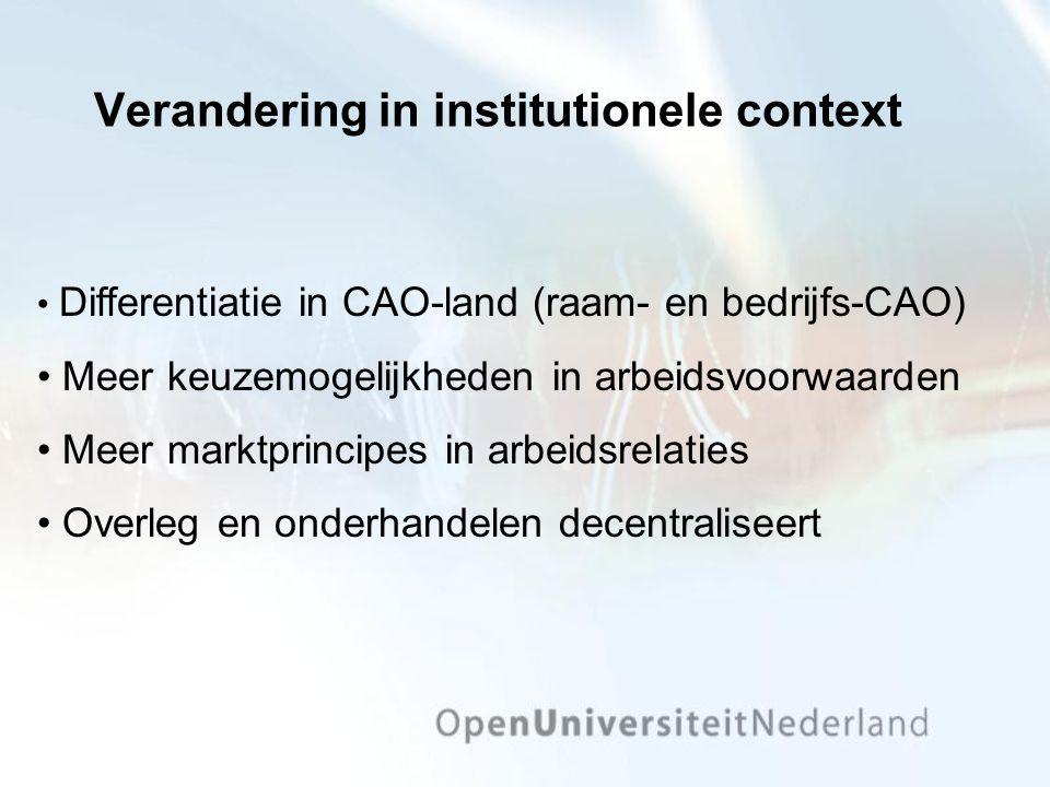 Verandering in institutionele context Differentiatie in CAO-land (raam- en bedrijfs-CAO) Meer keuzemogelijkheden in arbeidsvoorwaarden Meer marktprinc