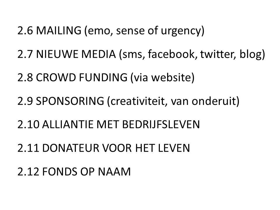 2.6 MAILING (emo, sense of urgency) 2.7 NIEUWE MEDIA (sms, facebook, twitter, blog) 2.8 CROWD FUNDING (via website) 2.9 SPONSORING (creativiteit, van onderuit) 2.10 ALLIANTIE MET BEDRIJFSLEVEN 2.11 DONATEUR VOOR HET LEVEN 2.12 FONDS OP NAAM