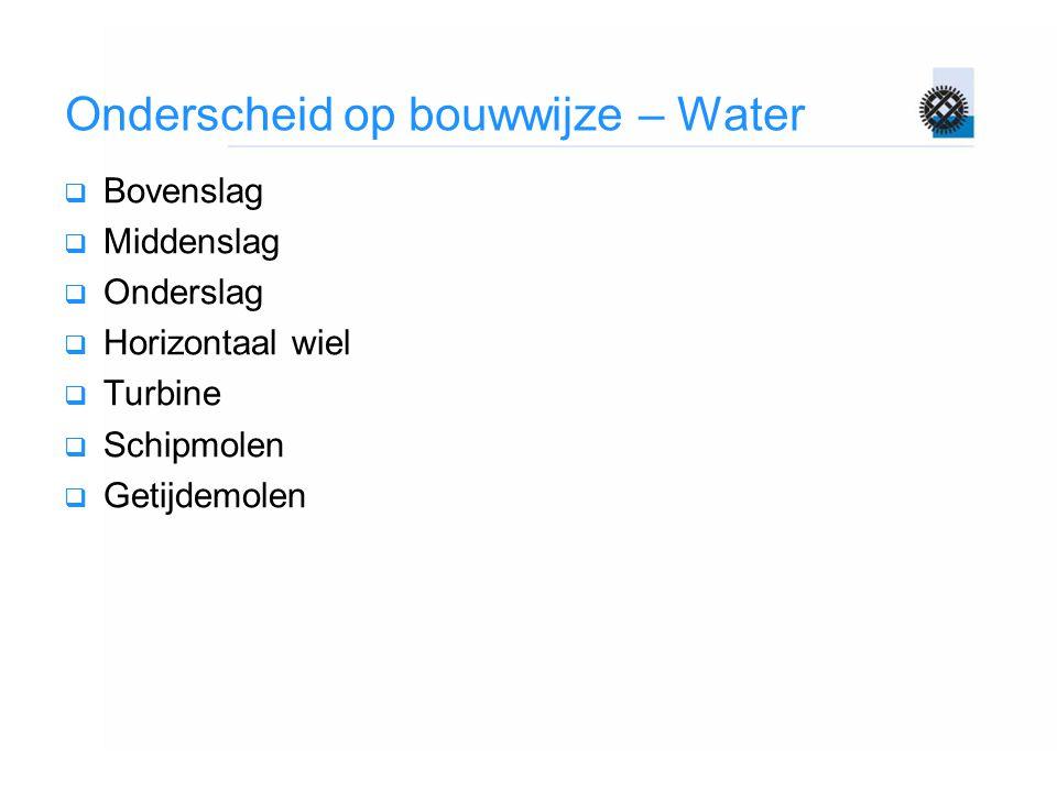Onderscheid op bouwwijze – Water  Bovenslag  Middenslag  Onderslag  Horizontaal wiel  Turbine  Schipmolen  Getijdemolen