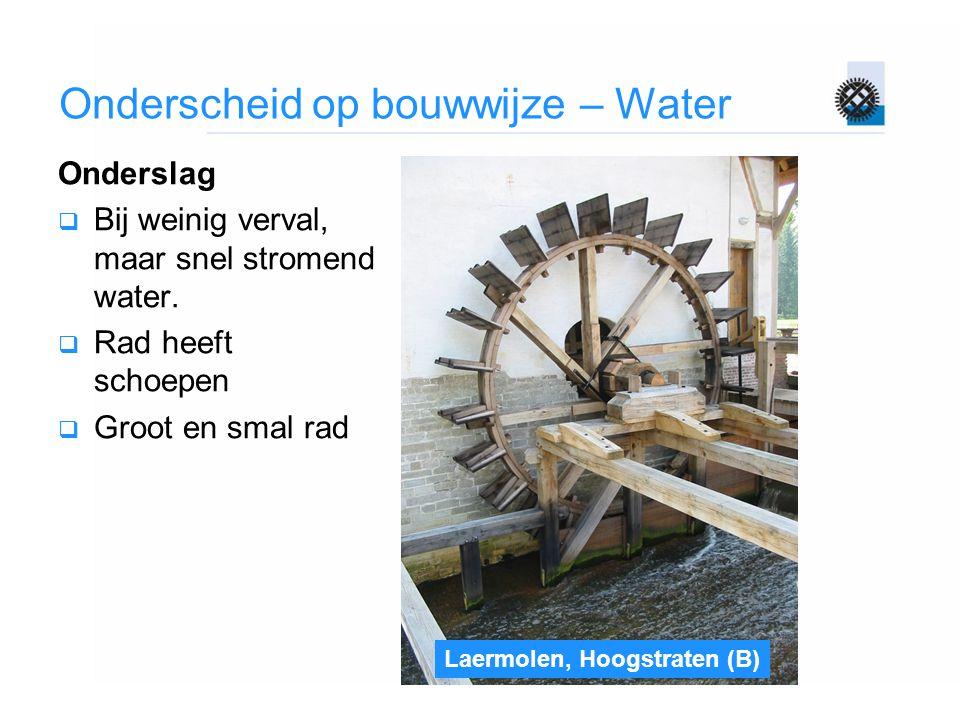 Onderscheid op bouwwijze – Water Onderslag  Bij weinig verval, maar snel stromend water.  Rad heeft schoepen  Groot en smal rad Laermolen, Hoogstra