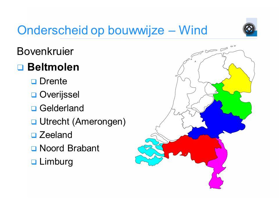 Onderscheid op bouwwijze – Wind Bovenkruier  Beltmolen  Drente  Overijssel  Gelderland  Utrecht (Amerongen)  Zeeland  Noord Brabant  Limburg
