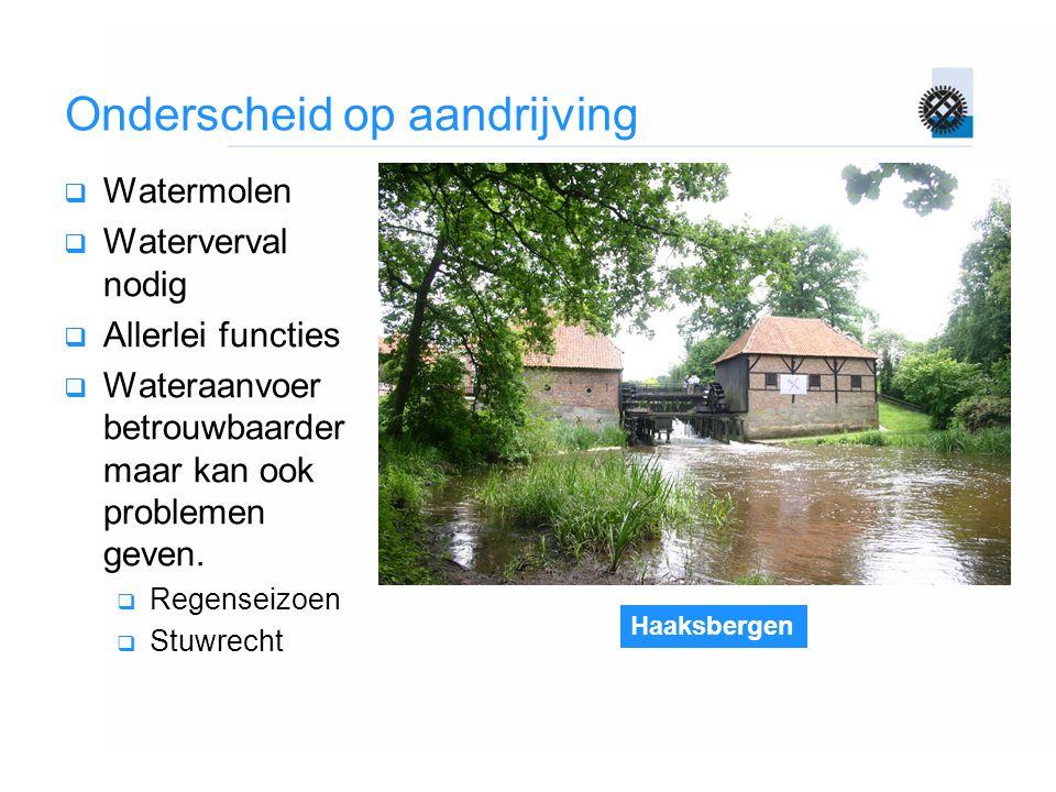 Haaksbergen Onderscheid op aandrijving  Watermolen  Waterverval nodig  Allerlei functies  Wateraanvoer betrouwbaarder maar kan ook problemen geven