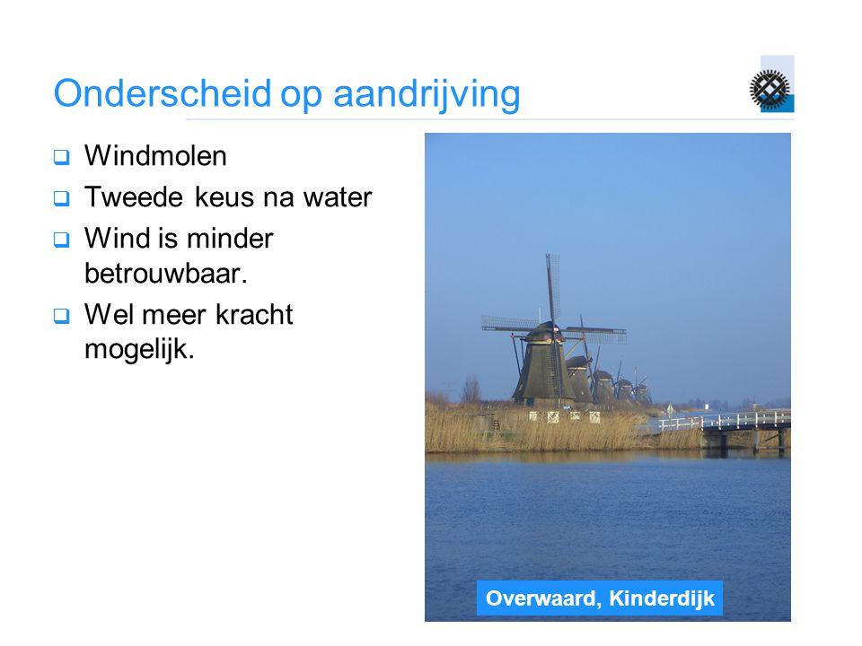 Overwaard, Kinderdijk Onderscheid op aandrijving  Windmolen  Tweede keus na water  Wind is minder betrouwbaar.  Wel meer kracht mogelijk.