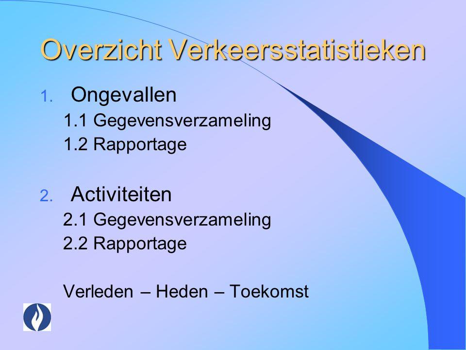 Overzicht Verkeersstatistieken 1. Ongevallen 1.1 Gegevensverzameling 1.2 Rapportage 2. Activiteiten 2.1 Gegevensverzameling 2.2 Rapportage Verleden –