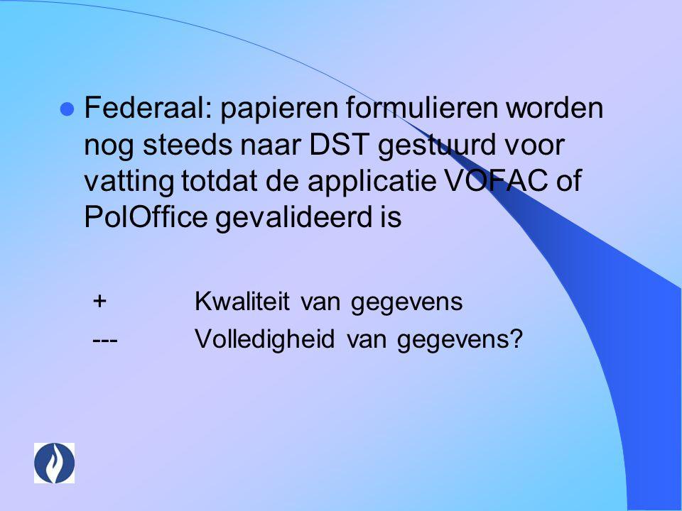 Federaal: papieren formulieren worden nog steeds naar DST gestuurd voor vatting totdat de applicatie VOFAC of PolOffice gevalideerd is +Kwaliteit van