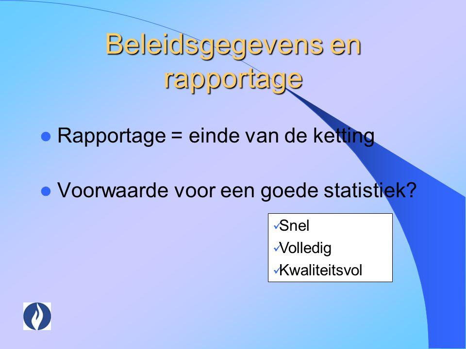 Beleidsgegevens en rapportage Rapportage = einde van de ketting Voorwaarde voor een goede statistiek? Snel Volledig Kwaliteitsvol