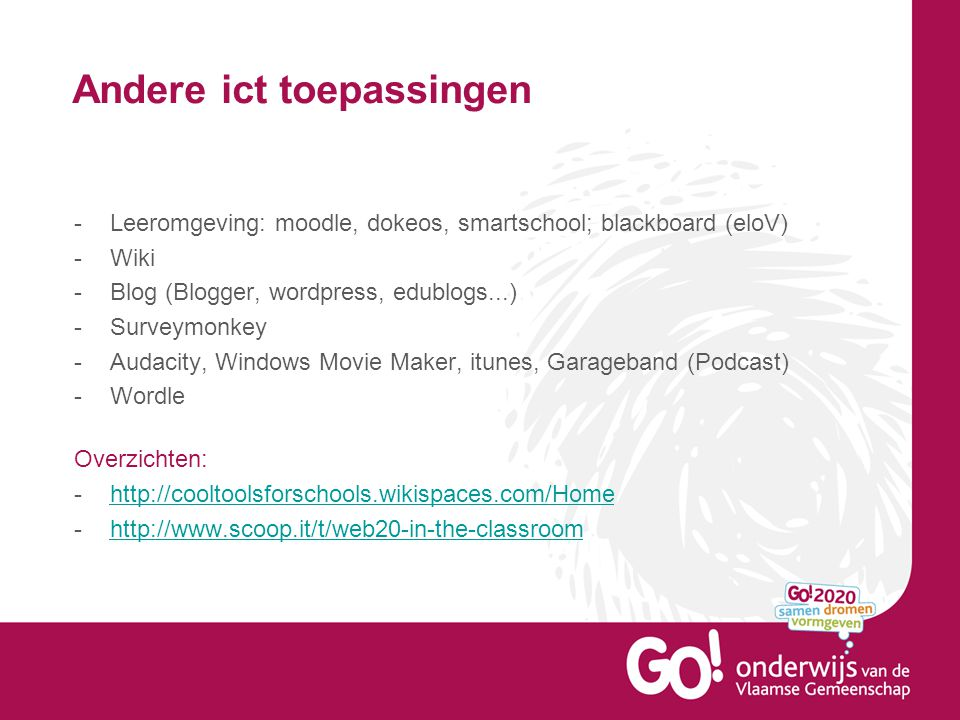 Andere ict toepassingen -Leeromgeving: moodle, dokeos, smartschool; blackboard (eloV) -Wiki -Blog (Blogger, wordpress, edublogs...) -Surveymonkey -Audacity, Windows Movie Maker, itunes, Garageband (Podcast) -Wordle Overzichten: -http://cooltoolsforschools.wikispaces.com/Homehttp://cooltoolsforschools.wikispaces.com/Home -http://www.scoop.it/t/web20-in-the-classroomhttp://www.scoop.it/t/web20-in-the-classroom