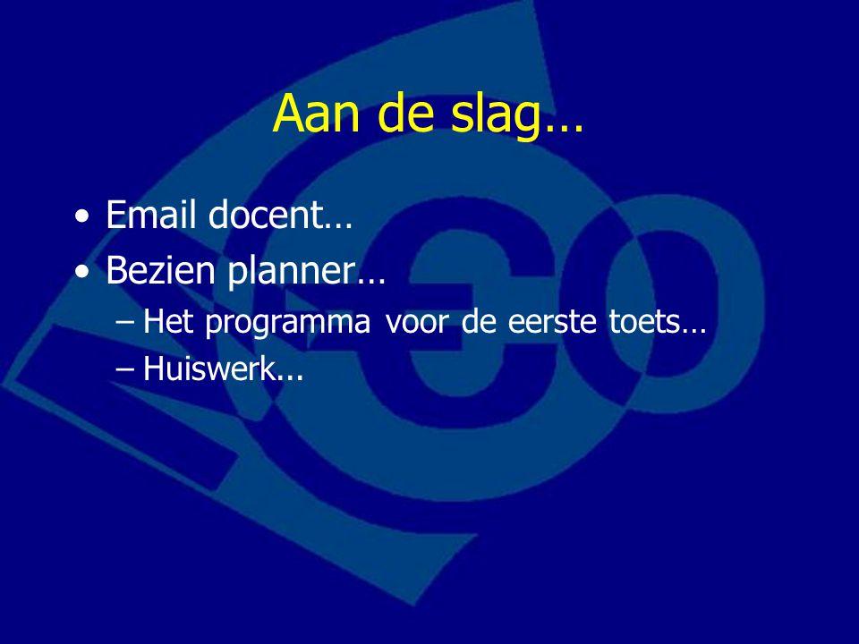 Aan de slag… Email docent… Bezien planner… –Het programma voor de eerste toets… –Huiswerk...