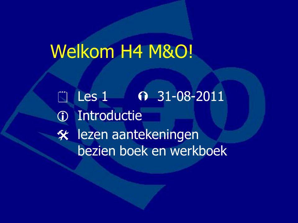 Welkom H4 M&O!  Les 1  31-08-2011  Introductie  lezen aantekeningen bezien boek en werkboek