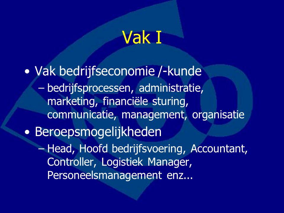 Vak I Vak bedrijfseconomie /-kunde –bedrijfsprocessen, administratie, marketing, financiële sturing, communicatie, management, organisatie Beroepsmogelijkheden –Head, Hoofd bedrijfsvoering, Accountant, Controller, Logistiek Manager, Personeelsmanagement enz...