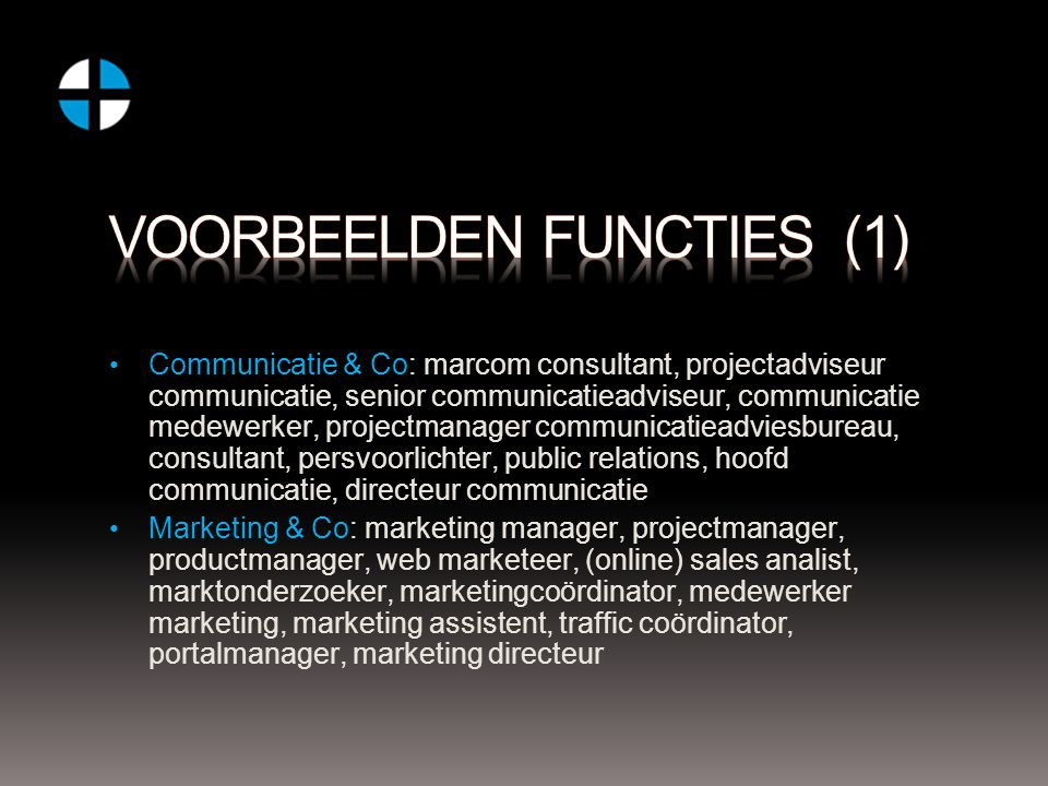 Communicatie & Co: marcom consultant, projectadviseur communicatie, senior communicatieadviseur, communicatie medewerker, projectmanager communicatieadviesbureau, consultant, persvoorlichter, public relations, hoofd communicatie, directeur communicatie Marketing & Co: marketing manager, projectmanager, productmanager, web marketeer, (online) sales analist, marktonderzoeker, marketingcoördinator, medewerker marketing, marketing assistent, traffic coördinator, portalmanager, marketing directeur