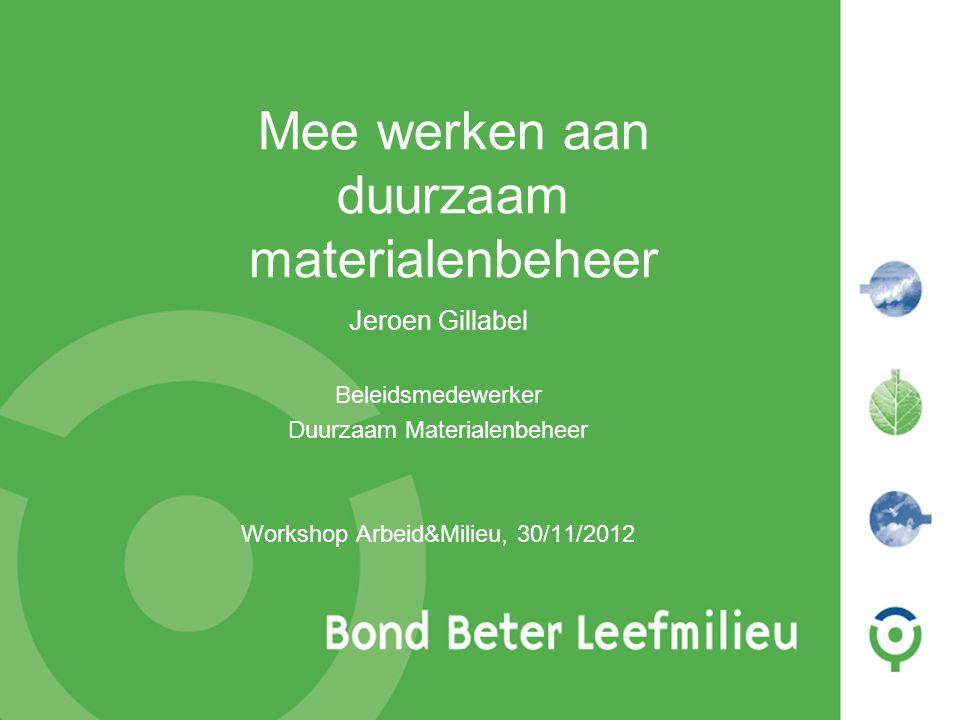 1 Mee werken aan duurzaam materialenbeheer Jeroen Gillabel Beleidsmedewerker Duurzaam Materialenbeheer Workshop Arbeid&Milieu, 30/11/2012