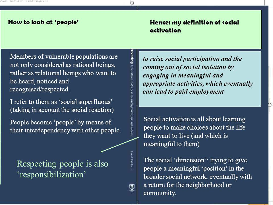 Hence: my definition of social activation to raise social participation and the coming out of social isolation by engaging in meaningful and appropriate activities, which eventually can lead to paid employment How to look at 'people' Members of vulnerable populations are not only considered as rational beings, rather as relational beings who want to be heard, noticed and recognised/respected.