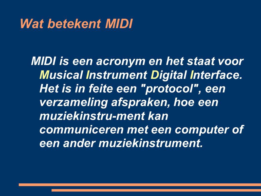 Wat betekent MIDI Die communicatie bevat informatie zoals: welke noot wordt gespeeld hoe lang wordt deze gespeeld hoe hard is de toetsaanslag welk instrument wordt een pedaal gebruik enzovoorts.